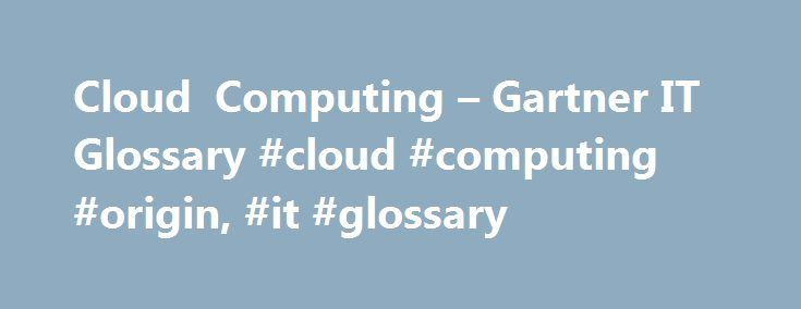 Cloud Computing – Gartner IT Glossary #cloud #computing #origin, #it #glossary http://trinidad-and-tobago.remmont.com/cloud-computing-gartner-it-glossary-cloud-computing-origin-it-glossary/  # Gartner defines cloud computing as a style of computing in which scalable and elastic IT-enabled capabilities are delivered as a service using Internet technologies. Learn More at these Gartner Events… Gartner Enterprise Architecture Technology Innovation Summit 2017 – access the full range of insights…