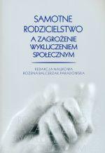 Samotne rodzicielstwo a zagrożenie wykluczeniem społecznym / red. nauk. Bożena Balcerzak-Paradowska