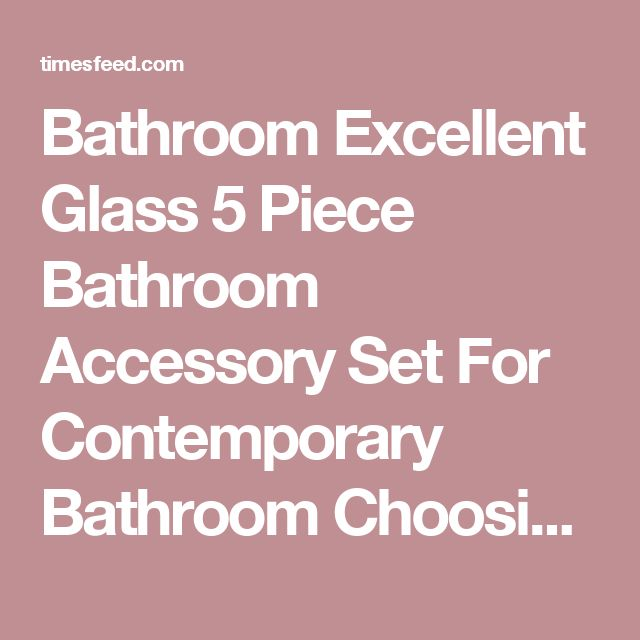 Bathroom Excellent Glass 5 Piece Bathroom Accessory Set For Contemporary Bathroom Choosing Bathroom Accessory Sets Bamboo. Antique Brass. Brass.  ~ Home Designing Tips