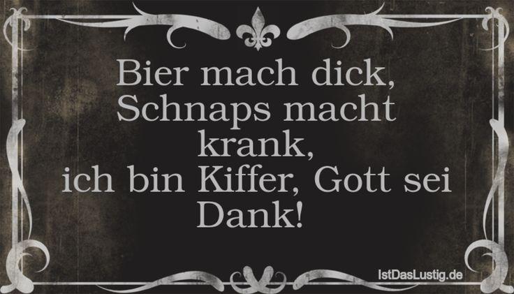 Bier mach dick, Schnaps macht krank, ich bin Kiffer, Gott sei Dank!  ... gefunden auf https://www.istdaslustig.de/spruch/24/pi