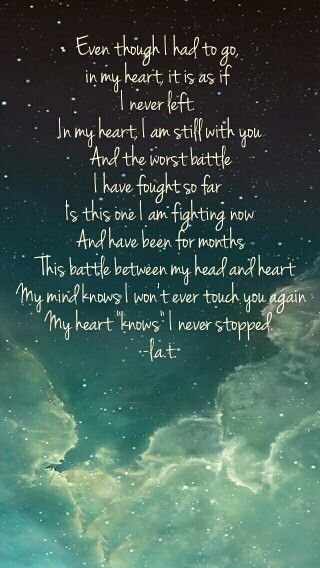 """""""The Battle Between the Heart and the Head."""" I know you at working on letting me go. I know I had to leave but it is as if I never left, in my heart. In my heart I am still with you, which is why it is so painful to wake up and not be beside you. God, I miss you. I miss you when I am having a bad day. I miss you when I am having a great day. I want to share everything with you. I want to be with you in every conceivable way. In my head, I know all of it is over. But my heart? I will always…"""