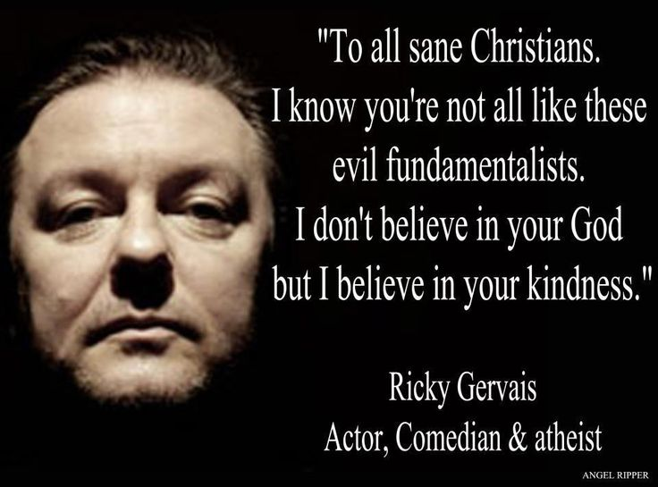 To all sane christians. I know you're not all like these evil fundamentalists. I don't believe in your God but I believe in your kindness. - Ricky Gervais
