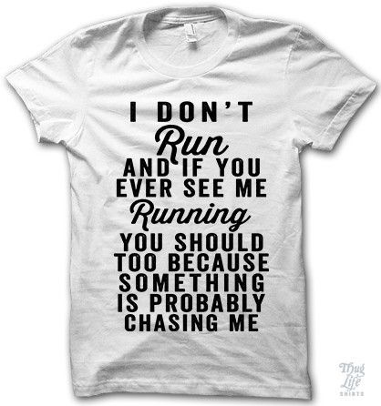 I don't run and if you ever see me running you should too because something is probably chasing me.