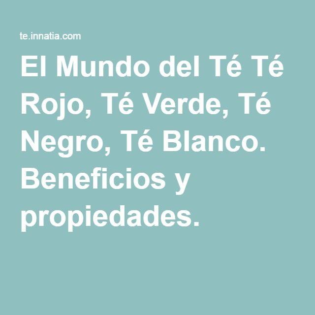 El Mundo del Té Té Rojo, Té Verde, Té Negro, Té Blanco. Beneficios y propiedades.