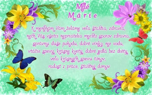 Milé Márie K meninám Vám želáme veľa šťastia, zdravia, nech Vás všetci nepriatelia miesto sporov zdravia, správnu duše pohodu, dobré vínko, nie vodu, vtáčie spevy, krásne kvety, dobré jedlá bez diéty, veľa krásnych spevu tónov, radosť z práce, šťastný domov