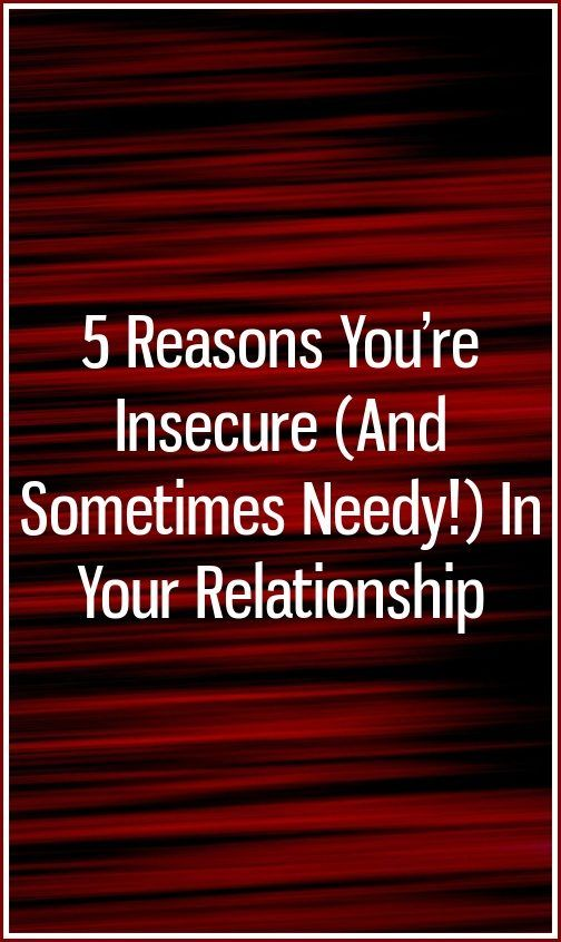 5 Reasons You're Insecure (And Sometimes Needy!) In Your