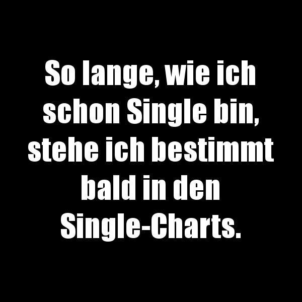 So lange, wie ich schon Single bin, steh ich bestimmt bald in den Single-Charts.