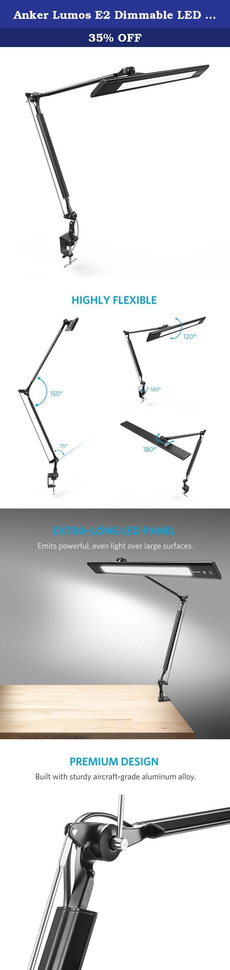 Anker Lumos E2 Dimmable LED Desk Lamp with Portable Clamp Design, Eye-Care Tech, Aluminum-Alloy Material, Touch Sensitive Control Panel, 4- Lighting/ Color Modes, 4-Level Dimmer, Highly Adjustable Arm. Lumos E2 The Premium Eco-Friendly LED Desk Lamp From ANKER, the Choice of 10 Million+ Happy Users • Industry-Leading Technology • 99% Positive Feedback Energy-Efficient Lighting Lumos E2 is built with power-saving LEDs that have a 50, 000-hour lifespan, allowing up to 20 years of use. Using...