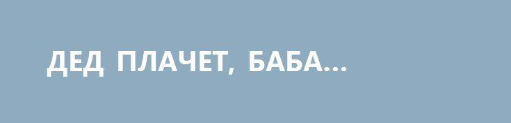 """ДЕД ПЛАЧЕТ, БАБА ПЛАЧЕТ… http://rusdozor.ru/2017/03/02/ded-plachet-baba-plachet/  Есть такое мудрое наблюдение: когда твой враг теряет самообладание и начинает истерить – ты на правильном пути. А враги Народных республик выведены из равновесия! Украинская """"влада"""" практически в панике и делает массу абсолютно бессмысленных заявлений, суть которых только в одном: ..."""