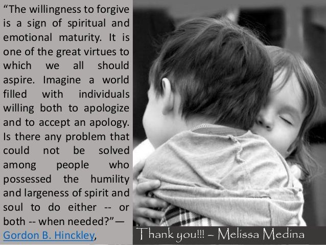 """Image result for """"The willingness to forgive is a sign of spiritual and emotional maturity. It is one of the great virtues to which we all should aspire. Imagine a world filled with individuals willing both to apologize and to accept an apology. Is there any problem that could not be solved among people who possessed the humility and largeness of spirit and soul to do either -- or both -- when needed.""""   ― Gordon B. Hinckley"""