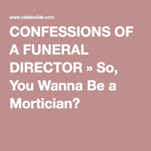 CONFESSIONS OF A FUNERAL DIRECTOR » So, You Wanna Be a Mortician?