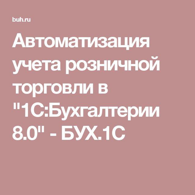 """Автоматизация учета розничной торговли в """"1С:Бухгалтерии 8.0"""" - БУХ.1С"""