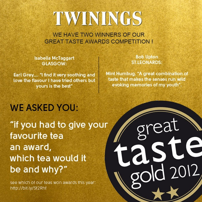 "We have two competition winners this Friday...    We gave you a chance to win a Twinings goodie bag with all our Great Taste 2012 tea winners plus a voucher to spend on the Twinings online shop.  Our winners are:   Isabella McTaggart in Glasgow:  Earl Grey.... ""I find it very soothing and love the flavour I have tried others but yours is the best""  and     Bob Upton in St.Leonards:  Mint Humbug. ""A great combination of taste that makes the senses run wild evoking memories of my youth""."