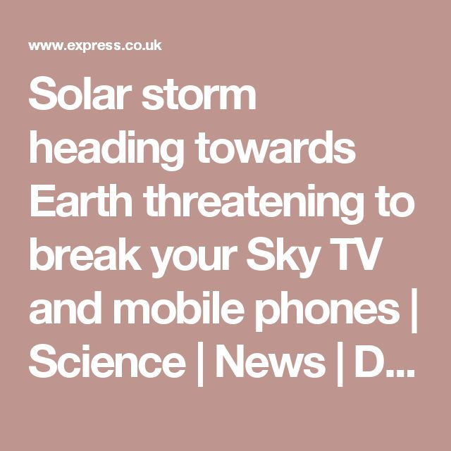 Solar storm heading towards Earth threatening to break your Sky TV and mobile phones | Science | News | Daily Express