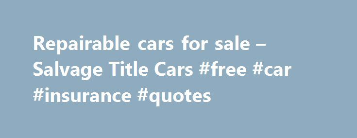 Repairable cars for sale – Salvage Title Cars #free #car #insurance #quotes http://nef2.com/repairable-cars-for-sale-salvage-title-cars-free-car-insurance-quotes/  #salvage cars for sale # Cars by model Repairable cars for sale Salvage Title Cars Salvage Loop offers a totally integrated online resource, enabling you to place bids on rebuildable and repairable vehicles for sale. On our website you will find wrecked autos for sale in the salvaged car auctions, plus you can find repairable...