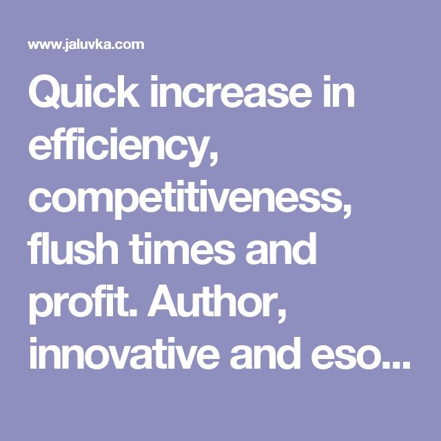Quick increase in efficiency, competitiveness, flush times and profit. Author, innovative and esoteric activity http://www.jaluvka.com/author.htm