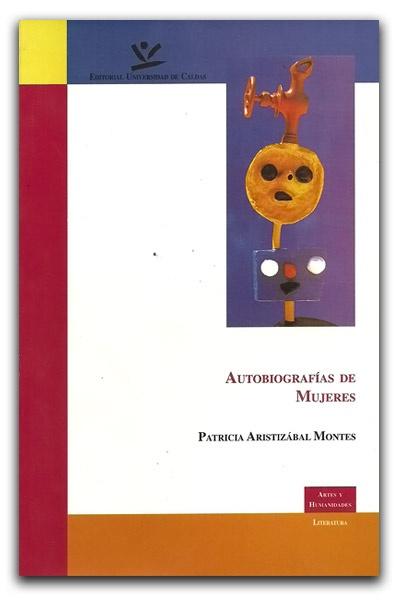 Autobiografías de mujeres – Patricia Aristizábal Montes – Universidad de Caldas    www.librosyeditores.com/tiendalemoine/critica-literaria/1581-autobiografias-de-mujeres.html    Editores y distribuidores