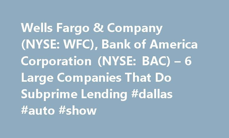 Wells Fargo & Company (NYSE: WFC), Bank of America Corporation (NYSE: BAC) – 6 Large Companies That Do Subprime Lending #dallas #auto #show http://pakistan.remmont.com/wells-fargo-company-nyse-wfc-bank-of-america-corporation-nyse-bac-6-large-companies-that-do-subprime-lending-dallas-auto-show/  #subprime auto lenders # 6 Large Companies That Do Subprime Lending For home buyers who have a solid credit score and other favorable financials, getting approval for a home mortgage loan is…