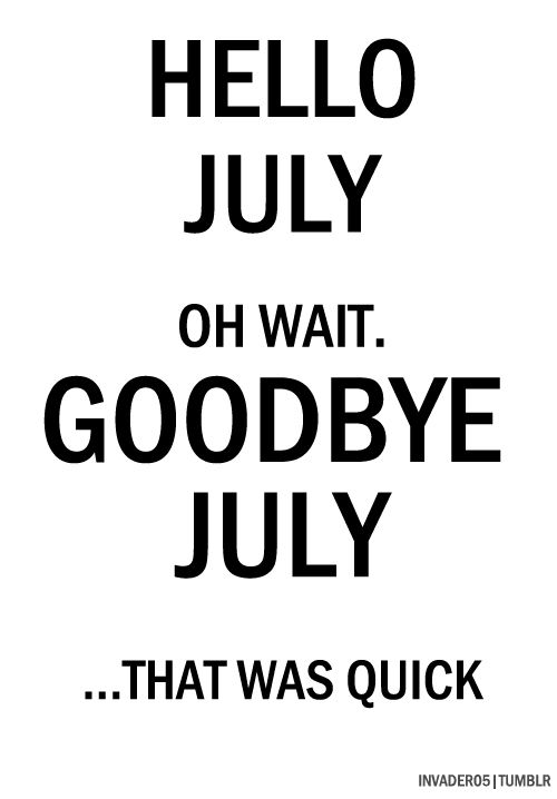 Oh Wait, Goodbye July .