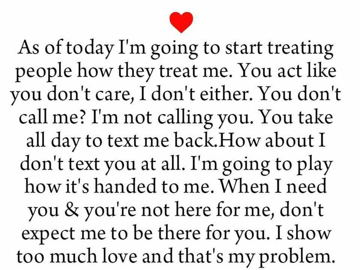 As a today I'm going to start treating people how they treat me. You act like you don't care, I don't either. You don't call me?  I'm not calling you. You take all day to text me back. I'm going to play how it's handed to me. When I need you and you're not there for me to be there for you.  I show too much love and that's my problem.