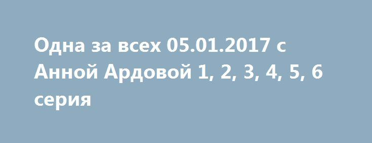 Одна за всех 05.01.2017 с Анной Ардовой 1, 2, 3, 4, 5, 6 серия http://kinofak.net/publ/komedii/odna_za_vsekh_05_01_2017_s_annoj_ardovoj_1_2_3_4_5_6_serija/7-1-0-4863  Сегодня женщина должна знать, как отыгрывать одной за всех, поэтому героиня скетч-шоу непрерывно справляется с таким перевоплощением не первый раз, что особенно тешит зрителя. Отдуваться вместо других, радоваться, не отдаваться унынию, утверждая позитив через юмор – это мастерство с вершины опыта женщины, ведь она готова…