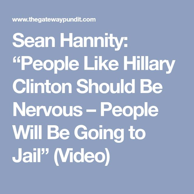 "Sean Hannity: ""People Like Hillary Clinton Should Be Nervous – People Will Be Going to Jail"" (Video)"