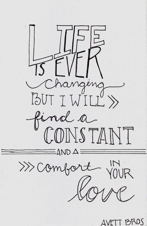 """Life is ever changing but I will find a constant and comfort in your love. ~ The Avett Brothers, lyrics from """"Swept Away"""""""