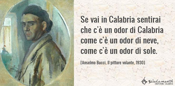 Se vai in Calabria sentirai che c'è un odor di Calabria come c'è un odor di neve, come c'è un odor di sole.  Anselmo Bucci, Il pittore volante, 1930