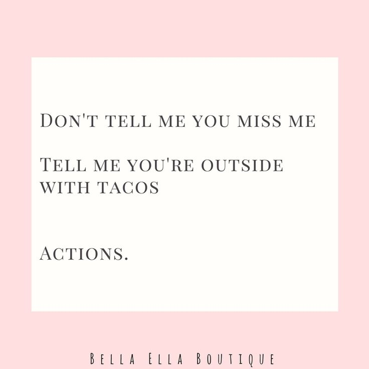 Don't tell me you miss me. Tell me you're outside with tacos. Actions. ||  Bella Ella Boutique. Quote. Funny. Tacos. Taco Tuesday.