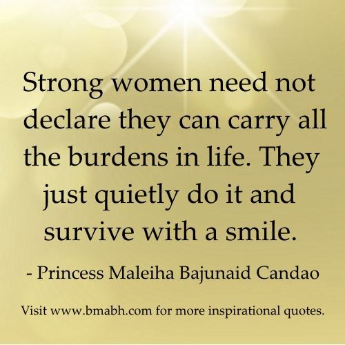 quotes about strong women image-Strong women need not declare they can carry all the burdens in life. They just quietly do it and survive with a smile. Share to Inspire Others : ) Visit http://www.bmabh.com/ for more #inspirational quotes.