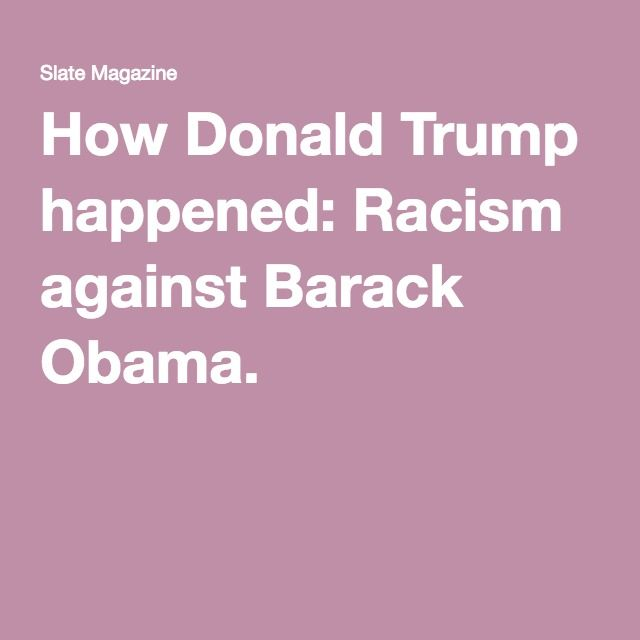 How Donald Trump happened: Racism against Barack Obama.