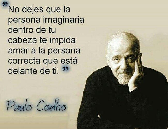 """""""No dejes que la persona imaginaria dentro de tu cabeza te impida amar a la persona correcta que está delante de ti."""" -Paulo Coelho."""