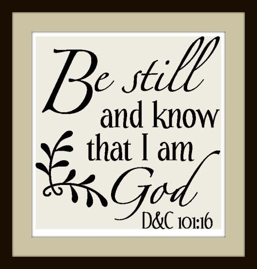 Be still and know that I am God...Psalm 46:10