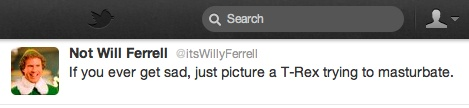 """""""If you ever get sad, just picture a T-Rex trying to masturbate."""" Will Ferrell on Twitter. Love it :-)"""