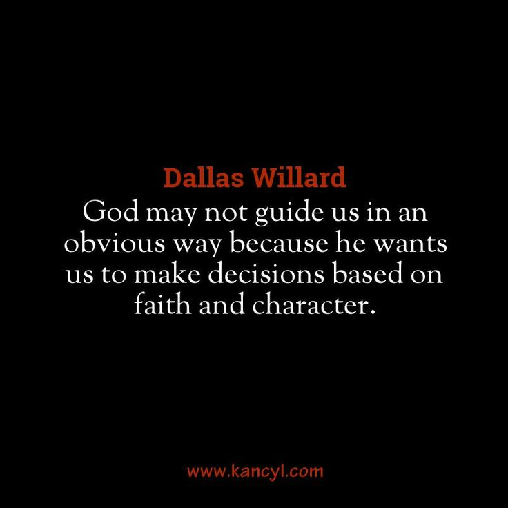 """""""God may not guide us in an obvious way because he wants us to make decisions based on faith and character."""", Dallas Willard"""