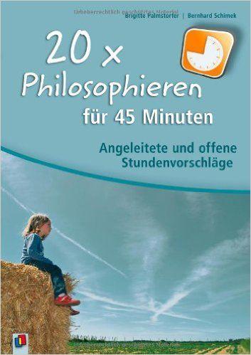 20 x Philosophieren für 45 Minuten: Angeleitete und offene Stundenvorschläge: Amazon.de: Brigitte Palmstorfer, Bernhard Schimek: Bücher
