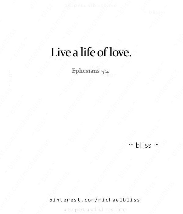 Live a life of love. ~Ephesians 5:2.