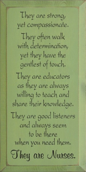 """""""They are strong, yet compassionate. They often walk with determination, yet they have the gentlest of touch. They are educators as they are always willing to teach and share their knowledge. They are good listeners and always seem to be there when you need them. They are nurses."""" #quote #sign #decor"""