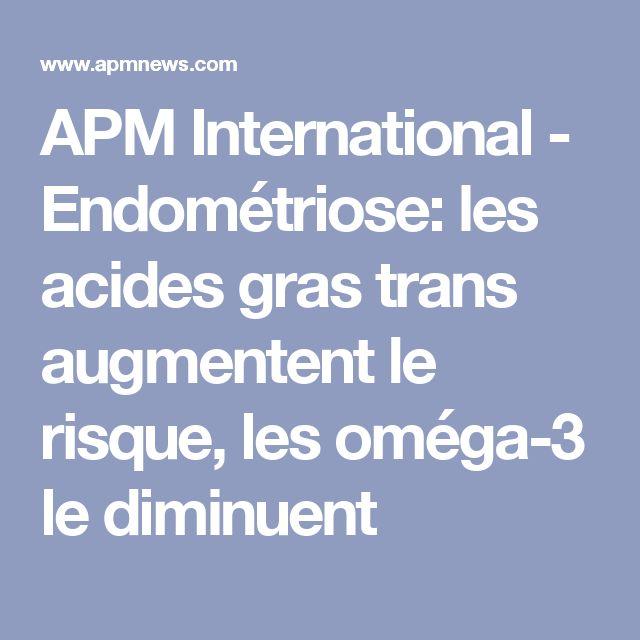 APM International - Endométriose: les acides gras trans augmentent le risque, les oméga-3 le diminuent