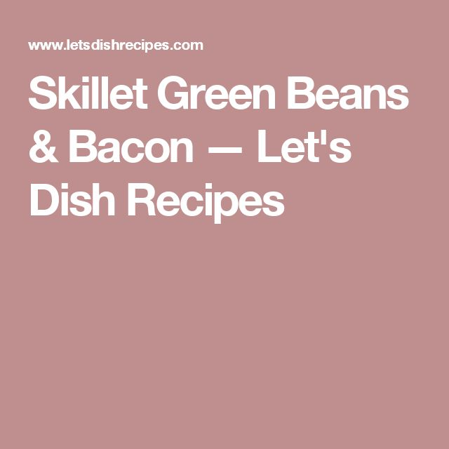 Skillet Green Beans & Bacon — Let's Dish Recipes