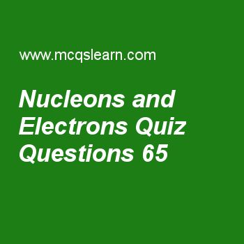 Learn quiz on nucleons and electrons, A level physics quiz 65 to practice. Free physics MCQs questions and answers to learn nucleons and electrons MCQs with answers. Practice MCQs to test knowledge on nucleons and electrons, ultrasound in medicine, angular frequency, force measurement, diffraction of waves worksheets.  Free nucleons and electrons worksheet has multiple choice quiz questions as nucleon number consists of, answer key with choices as number of electrons, number of protons…