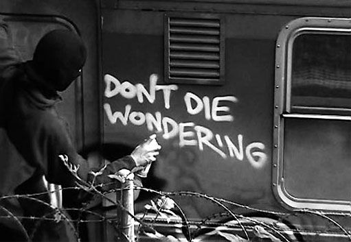 graffiti-quote. Don't die wondering. So many people are afraid to say or do what they want and spend the rest of their lives wondering 'what if' and never finding out. Don't be one of those people.