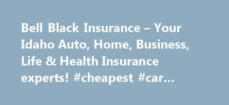 Bell Black Insurance – Your Idaho Auto, Home, Business, Life & Health Insurance experts! #cheapest #car #insurance #uk http://insurance.remmont.com/bell-black-insurance-your-idaho-auto-home-business-life-health-insurance-experts-cheapest-car-insurance-uk/  #bell insurance # Bell Black Insurance – Your Idaho Auto, Home, Business, Life & Health Insurance experts! Welcome to the official website of Bell Black Insurance. Bell Black Insurance proudly provides the most comprehensive and…