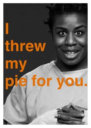 I threw my pie for you.  Orange is the New Black.