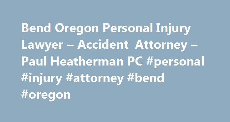Bend Oregon Personal Injury Lawyer – Accident Attorney – Paul Heatherman PC #personal #injury #attorney #bend #oregon http://honolulu.remmont.com/bend-oregon-personal-injury-lawyer-accident-attorney-paul-heatherman-pc-personal-injury-attorney-bend-oregon/  # Personal Injury Lawyer for the Bend, Oregon area since 1995. Aggressive, compassionate representation to get maximum compensation possible for your personal injury claim. Determination and Drive to Win Your Personal Injury Claim When you…