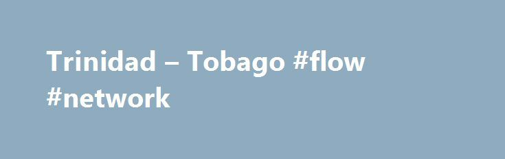 Trinidad – Tobago #flow #network http://louisiana.remmont.com/trinidad-tobago-flow-network/  #The Flow Ultra bundle will have a wide variety of programming, suitable for the entire family. Local programming – 16 channels Entertainment – 48 channels Kids – 8 channels Sports – 9 channels News – 7 channels Premium Movies – 7 channels Audio music – 50 channels You will not be able to change the base TV and Broadband packages in the Flow Ultra bundle; however, you do have the option to upgrade…