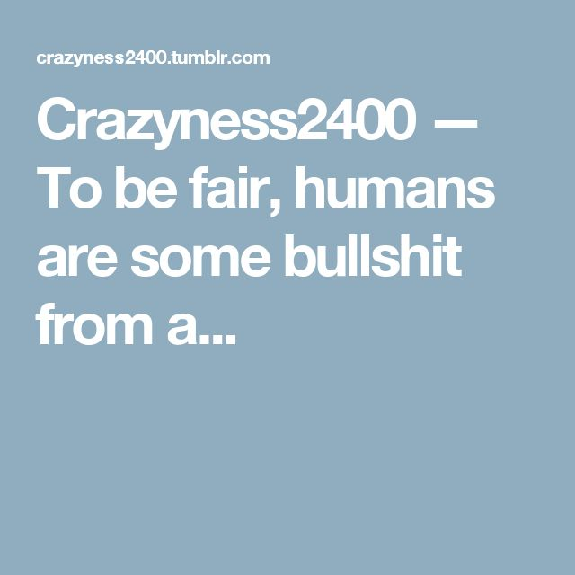 Crazyness2400 — To be fair, humans are some bullshit from a...