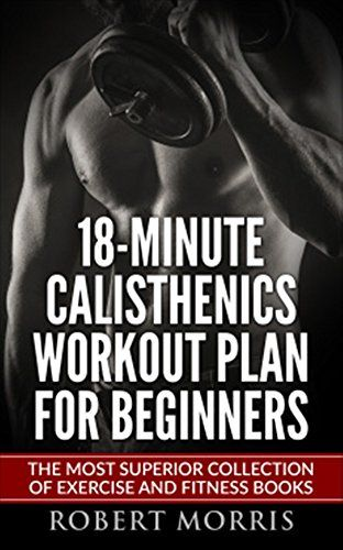 Calisthenics: 18-Minute Calisthenics Workout Plan for Beginners: The Most Superior Collection of Exercise and Fitness Books (Bodyweight Exercises, Calisthenics ... Workout Plan, Calisthenics Workout,)...  This book contains proven steps and strategies on how to build bigger and toned muscles without even going to do gym in just 18 –minute per day!  So you are searching for a beginner calisthenics workout plan? In that case, you are on the right way to begin a sport that can