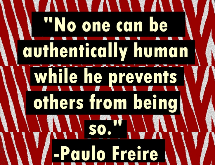 No one can be authentically human while he prevents others from being so