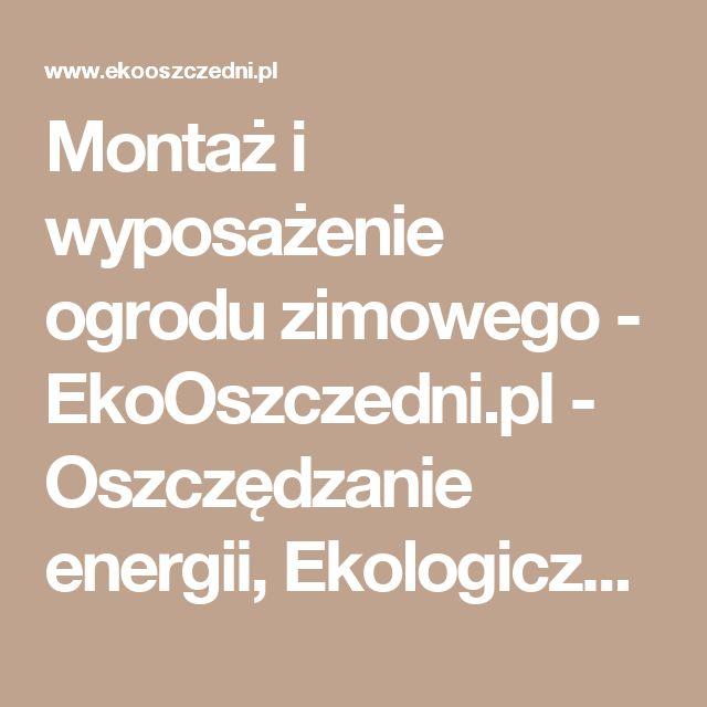 Montaż i wyposażenie ogrodu zimowego - EkoOszczedni.pl - Oszczędzanie energii, Ekologiczne ogrzewanie domu, Energia ekologiczna